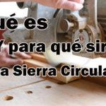 ¿ Qué es y para que sirve una Sierra Circular?
